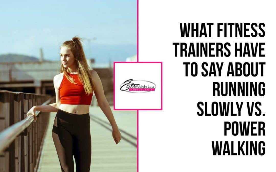 What fitness trainers have to say about running slowly vs. power walking