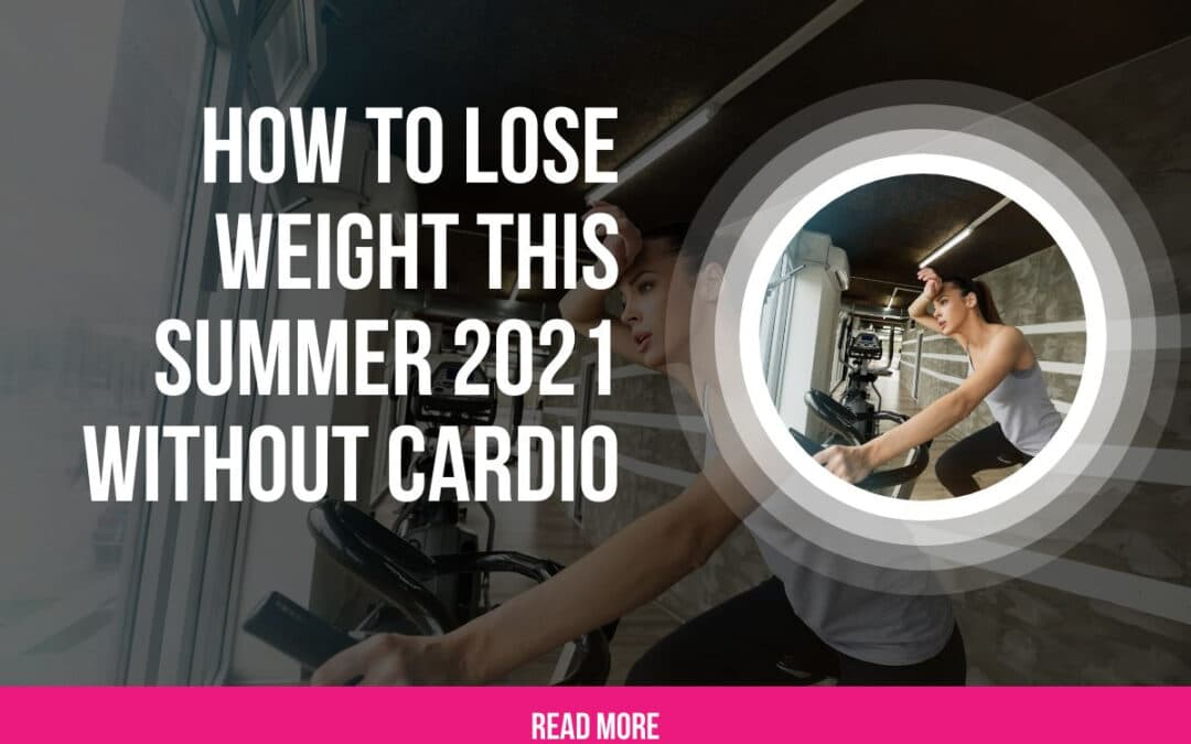 How To Lose Weight This Summer 2021 Without Cardio