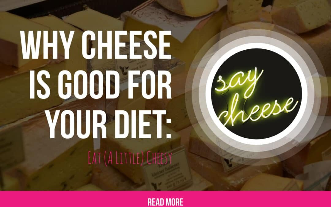 Why Cheese is Good for Your Diet: Eat (A Little) Cheesy